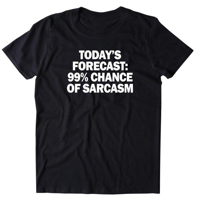 Today's Forecast 99� Chance Of Sarcasm Shirt Funny Sarcastic Anti Social Attitude T-shirt