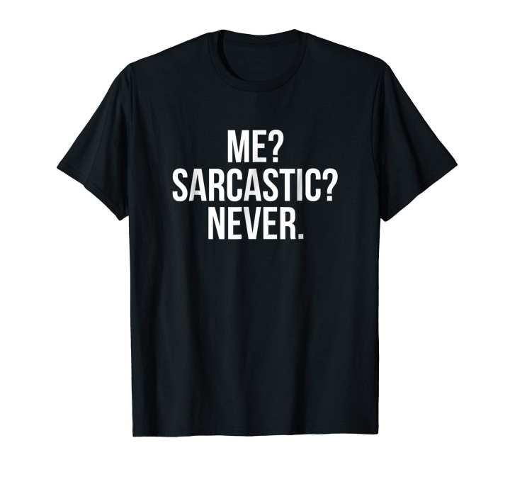 Me? Sarcastic? New. T-Shirt